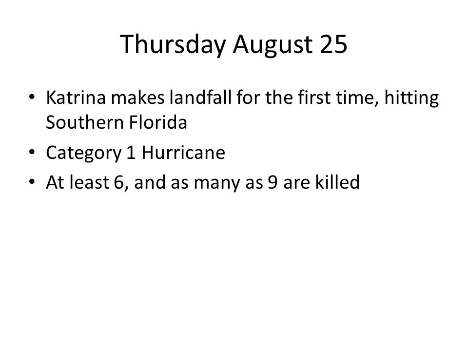 Thursday August 25 Katrina makes landfall for the first time, hitting Southern Florida Category 1 Hurricane At least 6, and as many as 9 are killed