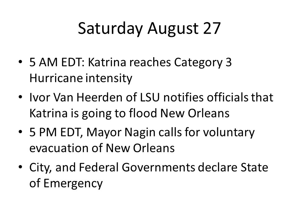 Saturday August 27 5 AM EDT: Katrina reaches Category 3 Hurricane intensity Ivor Van Heerden of LSU notifies officials that Katrina is going to flood New Orleans 5 PM EDT, Mayor Nagin calls for voluntary evacuation of New Orleans City, and Federal Governments declare State of Emergency