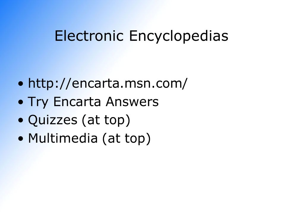 Electronic Encyclopedias   Try Encarta Answers Quizzes (at top) Multimedia (at top)