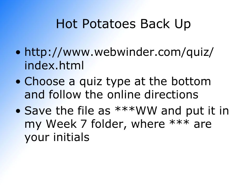 Hot Potatoes Back Up   index.html Choose a quiz type at the bottom and follow the online directions Save the file as ***WW and put it in my Week 7 folder, where *** are your initials