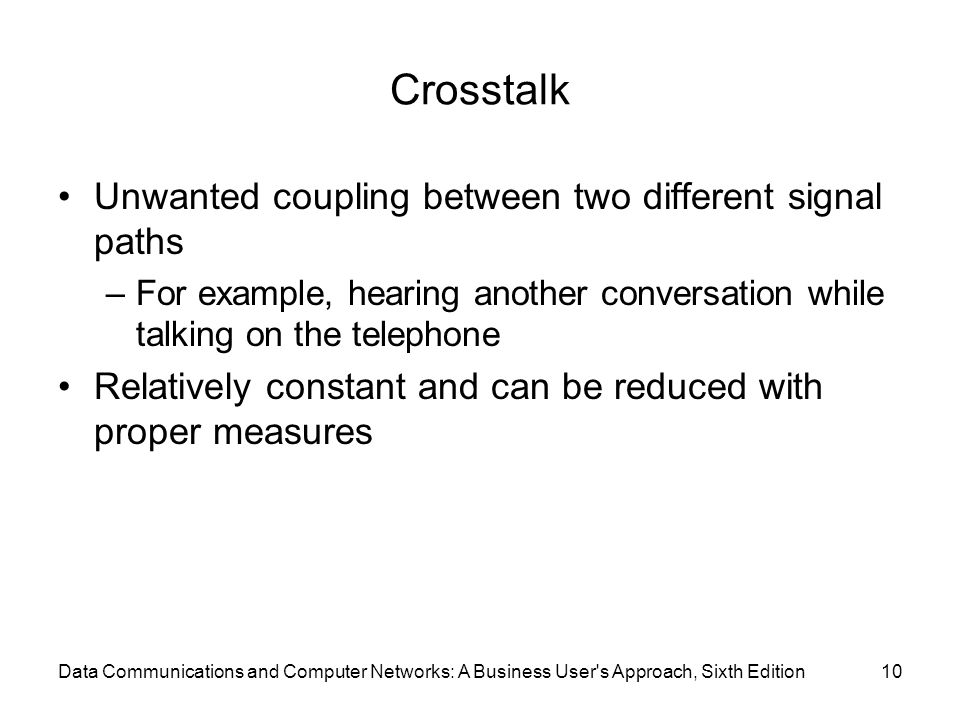Data Communications and Computer Networks: A Business User s Approach, Sixth Edition10 Crosstalk Unwanted coupling between two different signal paths –For example, hearing another conversation while talking on the telephone Relatively constant and can be reduced with proper measures