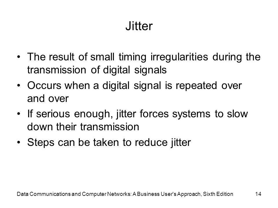 Data Communications and Computer Networks: A Business User s Approach, Sixth Edition14 Jitter The result of small timing irregularities during the transmission of digital signals Occurs when a digital signal is repeated over and over If serious enough, jitter forces systems to slow down their transmission Steps can be taken to reduce jitter