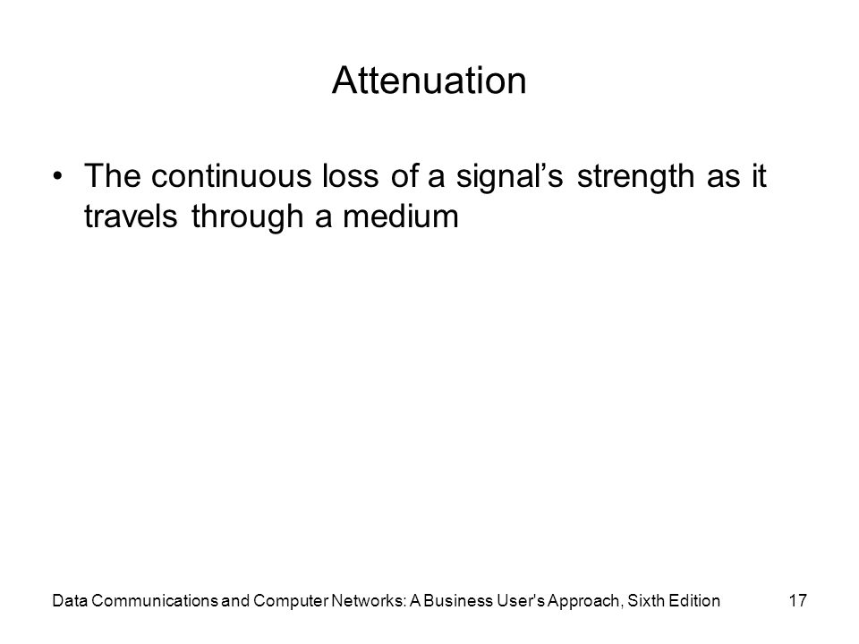 Data Communications and Computer Networks: A Business User s Approach, Sixth Edition17 Attenuation The continuous loss of a signal's strength as it travels through a medium