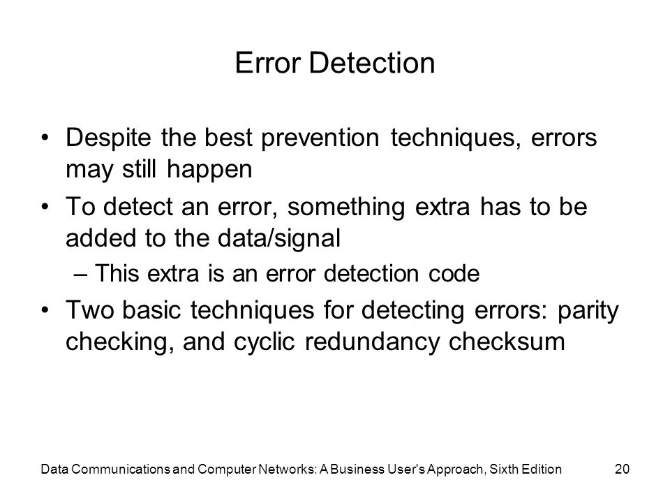 Data Communications and Computer Networks: A Business User s Approach, Sixth Edition20 Error Detection Despite the best prevention techniques, errors may still happen To detect an error, something extra has to be added to the data/signal –This extra is an error detection code Two basic techniques for detecting errors: parity checking, and cyclic redundancy checksum