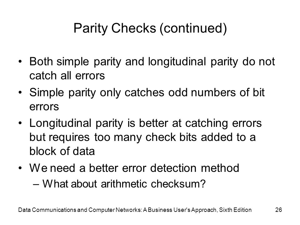 Data Communications and Computer Networks: A Business User s Approach, Sixth Edition26 Parity Checks (continued) Both simple parity and longitudinal parity do not catch all errors Simple parity only catches odd numbers of bit errors Longitudinal parity is better at catching errors but requires too many check bits added to a block of data We need a better error detection method –What about arithmetic checksum