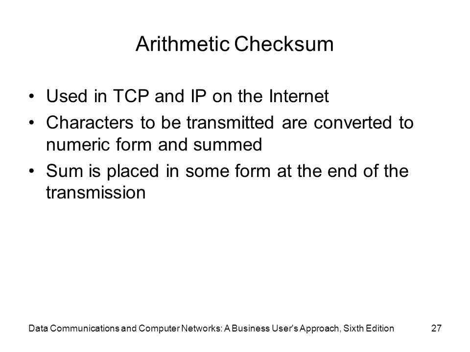 Data Communications and Computer Networks: A Business User s Approach, Sixth Edition27 Arithmetic Checksum Used in TCP and IP on the Internet Characters to be transmitted are converted to numeric form and summed Sum is placed in some form at the end of the transmission
