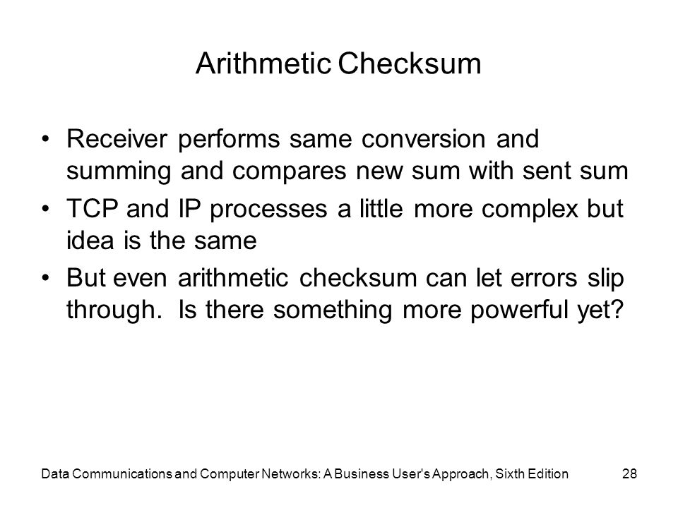 Data Communications and Computer Networks: A Business User s Approach, Sixth Edition28 Arithmetic Checksum Receiver performs same conversion and summing and compares new sum with sent sum TCP and IP processes a little more complex but idea is the same But even arithmetic checksum can let errors slip through.