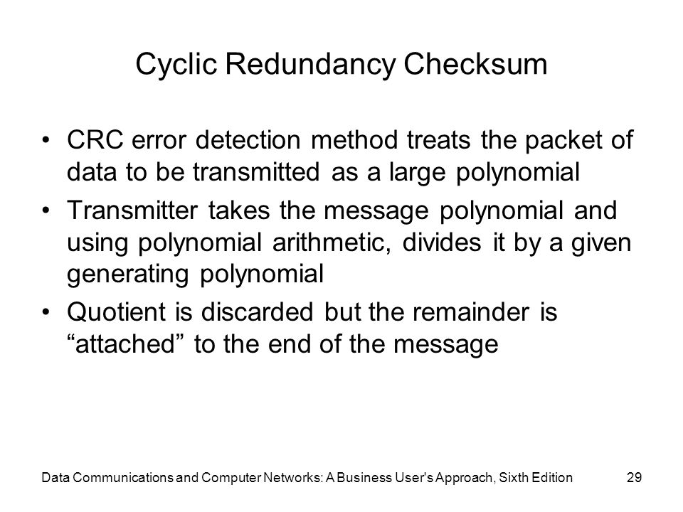 Data Communications and Computer Networks: A Business User s Approach, Sixth Edition29 Cyclic Redundancy Checksum CRC error detection method treats the packet of data to be transmitted as a large polynomial Transmitter takes the message polynomial and using polynomial arithmetic, divides it by a given generating polynomial Quotient is discarded but the remainder is attached to the end of the message