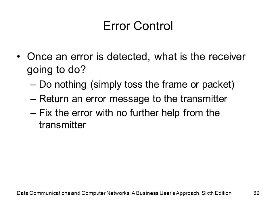 Data Communications and Computer Networks: A Business User s Approach, Sixth Edition32 Error Control Once an error is detected, what is the receiver going to do.