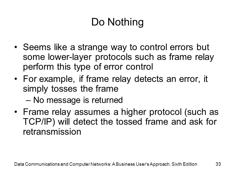 Data Communications and Computer Networks: A Business User s Approach, Sixth Edition33 Do Nothing Seems like a strange way to control errors but some lower-layer protocols such as frame relay perform this type of error control For example, if frame relay detects an error, it simply tosses the frame –No message is returned Frame relay assumes a higher protocol (such as TCP/IP) will detect the tossed frame and ask for retransmission