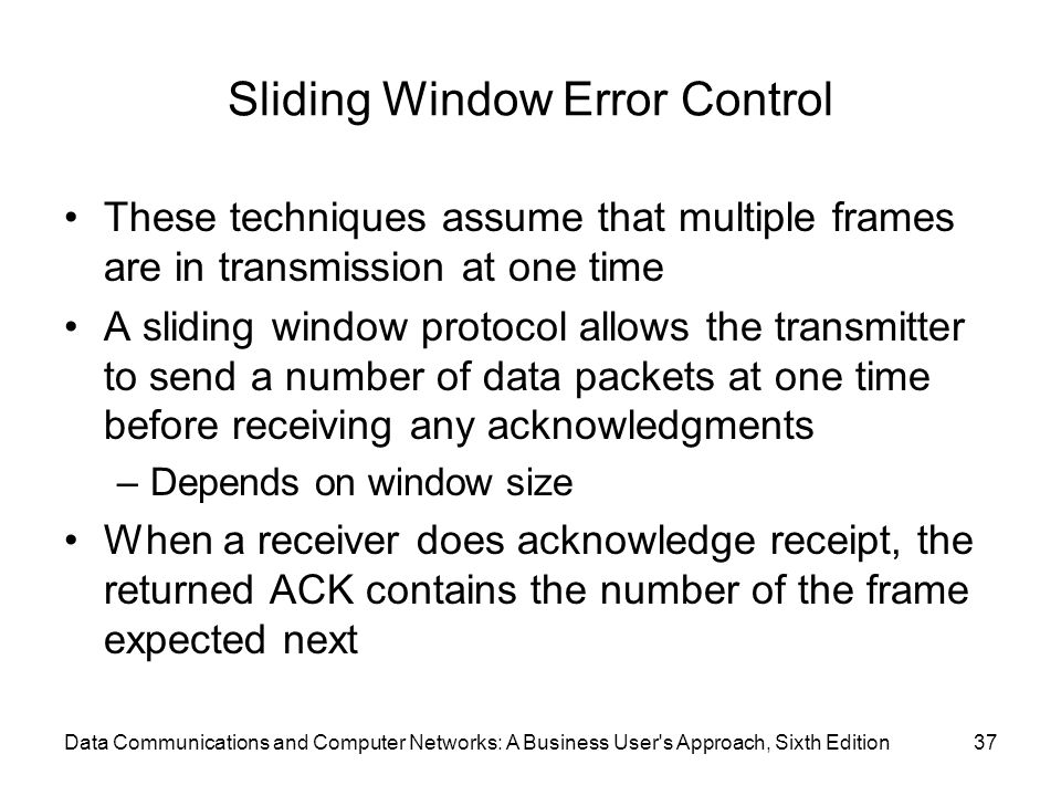 Data Communications and Computer Networks: A Business User s Approach, Sixth Edition37 Sliding Window Error Control These techniques assume that multiple frames are in transmission at one time A sliding window protocol allows the transmitter to send a number of data packets at one time before receiving any acknowledgments –Depends on window size When a receiver does acknowledge receipt, the returned ACK contains the number of the frame expected next