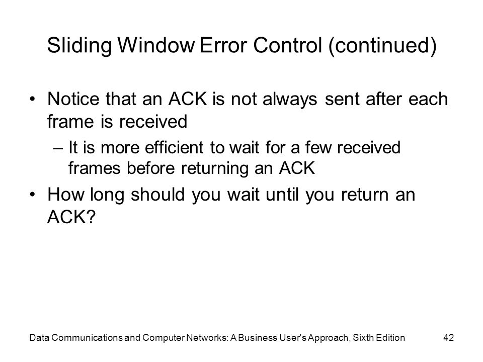 Data Communications and Computer Networks: A Business User s Approach, Sixth Edition42 Sliding Window Error Control (continued) Notice that an ACK is not always sent after each frame is received –It is more efficient to wait for a few received frames before returning an ACK How long should you wait until you return an ACK