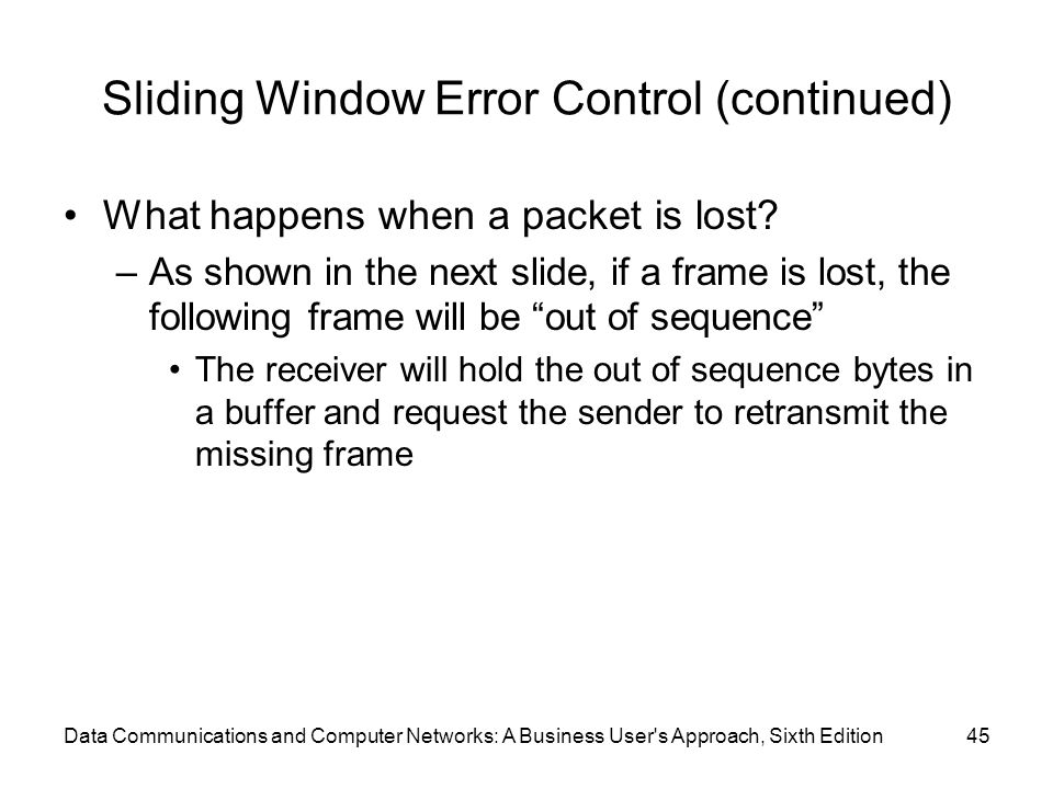 Data Communications and Computer Networks: A Business User s Approach, Sixth Edition45 Sliding Window Error Control (continued) What happens when a packet is lost.