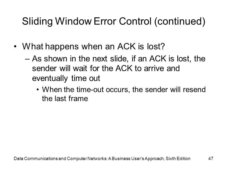 Data Communications and Computer Networks: A Business User s Approach, Sixth Edition47 Sliding Window Error Control (continued) What happens when an ACK is lost.