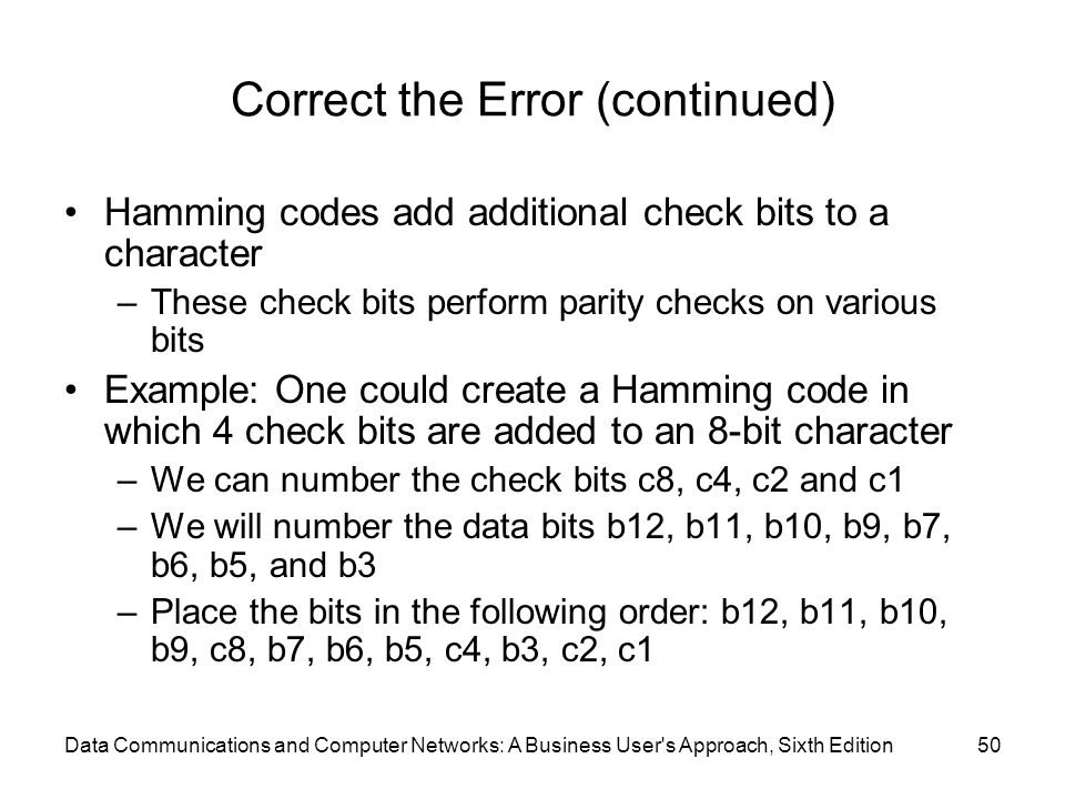 Data Communications and Computer Networks: A Business User s Approach, Sixth Edition50 Correct the Error (continued) Hamming codes add additional check bits to a character –These check bits perform parity checks on various bits Example: One could create a Hamming code in which 4 check bits are added to an 8-bit character –We can number the check bits c8, c4, c2 and c1 –We will number the data bits b12, b11, b10, b9, b7, b6, b5, and b3 –Place the bits in the following order: b12, b11, b10, b9, c8, b7, b6, b5, c4, b3, c2, c1