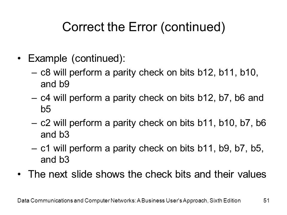 Data Communications and Computer Networks: A Business User s Approach, Sixth Edition51 Correct the Error (continued) Example (continued): –c8 will perform a parity check on bits b12, b11, b10, and b9 –c4 will perform a parity check on bits b12, b7, b6 and b5 –c2 will perform a parity check on bits b11, b10, b7, b6 and b3 –c1 will perform a parity check on bits b11, b9, b7, b5, and b3 The next slide shows the check bits and their values