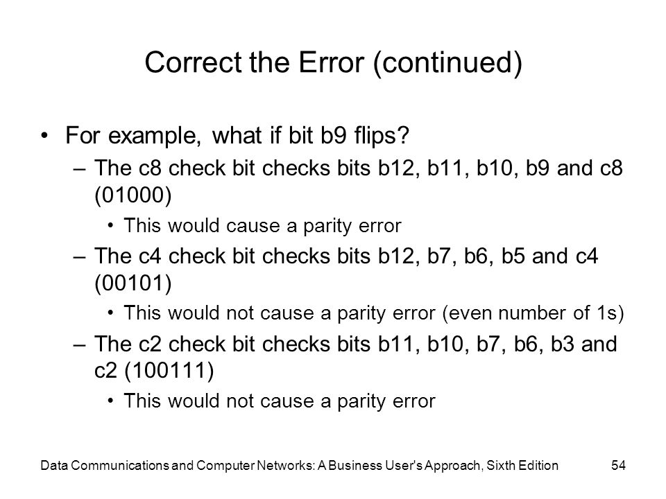 Data Communications and Computer Networks: A Business User s Approach, Sixth Edition54 Correct the Error (continued) For example, what if bit b9 flips.