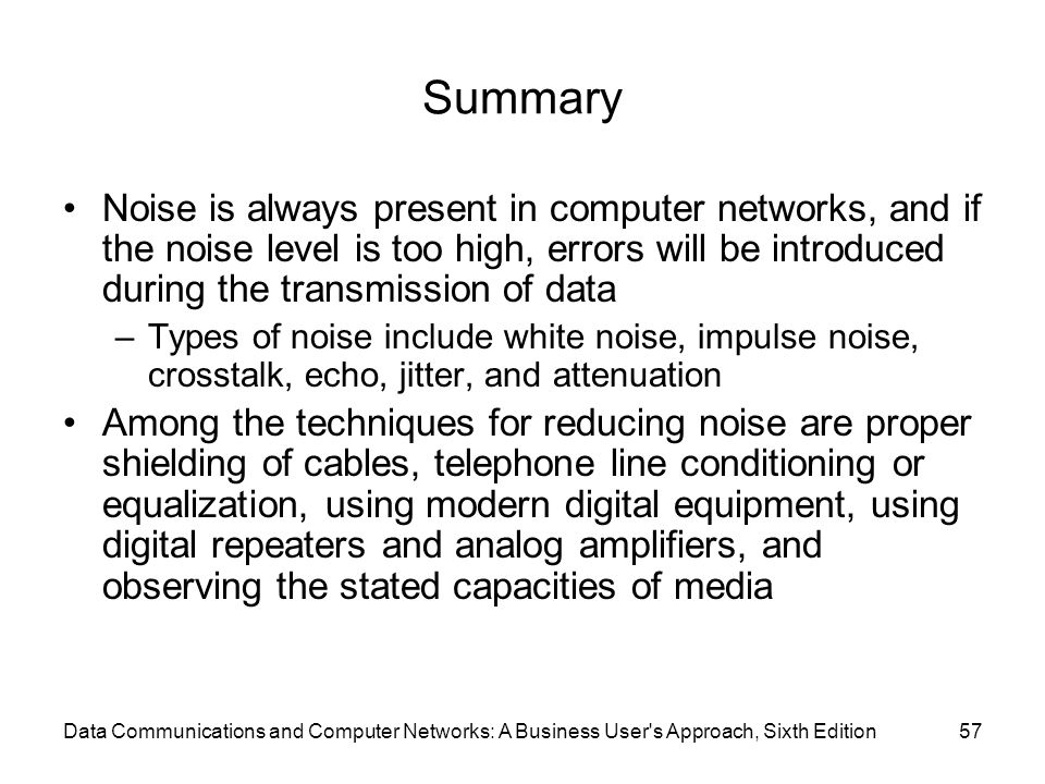 Data Communications and Computer Networks: A Business User s Approach, Sixth Edition57 Summary Noise is always present in computer networks, and if the noise level is too high, errors will be introduced during the transmission of data –Types of noise include white noise, impulse noise, crosstalk, echo, jitter, and attenuation Among the techniques for reducing noise are proper shielding of cables, telephone line conditioning or equalization, using modern digital equipment, using digital repeaters and analog amplifiers, and observing the stated capacities of media