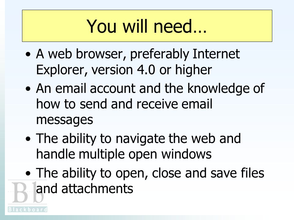 You will need… A web browser, preferably Internet Explorer, version 4.0 or higher An  account and the knowledge of how to send and receive  messages The ability to navigate the web and handle multiple open windows The ability to open, close and save files and attachments