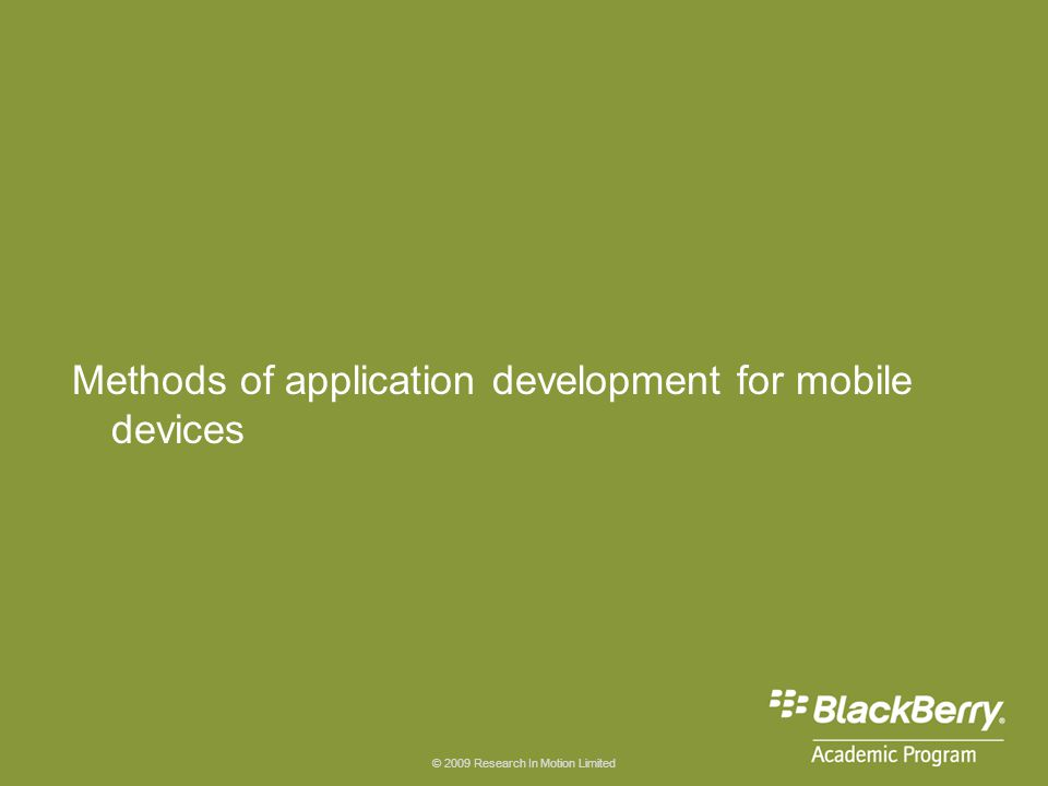 © 2009 Research In Motion Limited Methods of application development for mobile devices