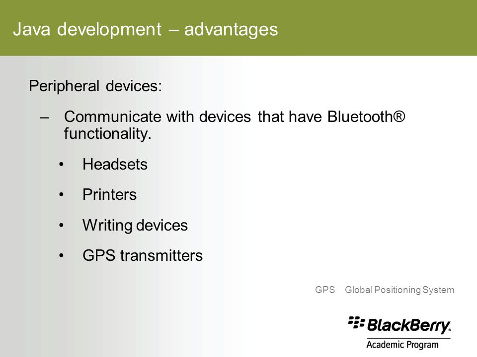 Java development – advantages Peripheral devices: –Communicate with devices that have Bluetooth® functionality.