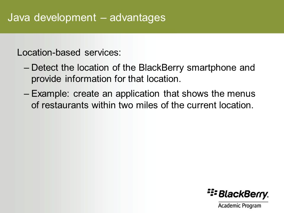Java development – advantages Location-based services: –Detect the location of the BlackBerry smartphone and provide information for that location.