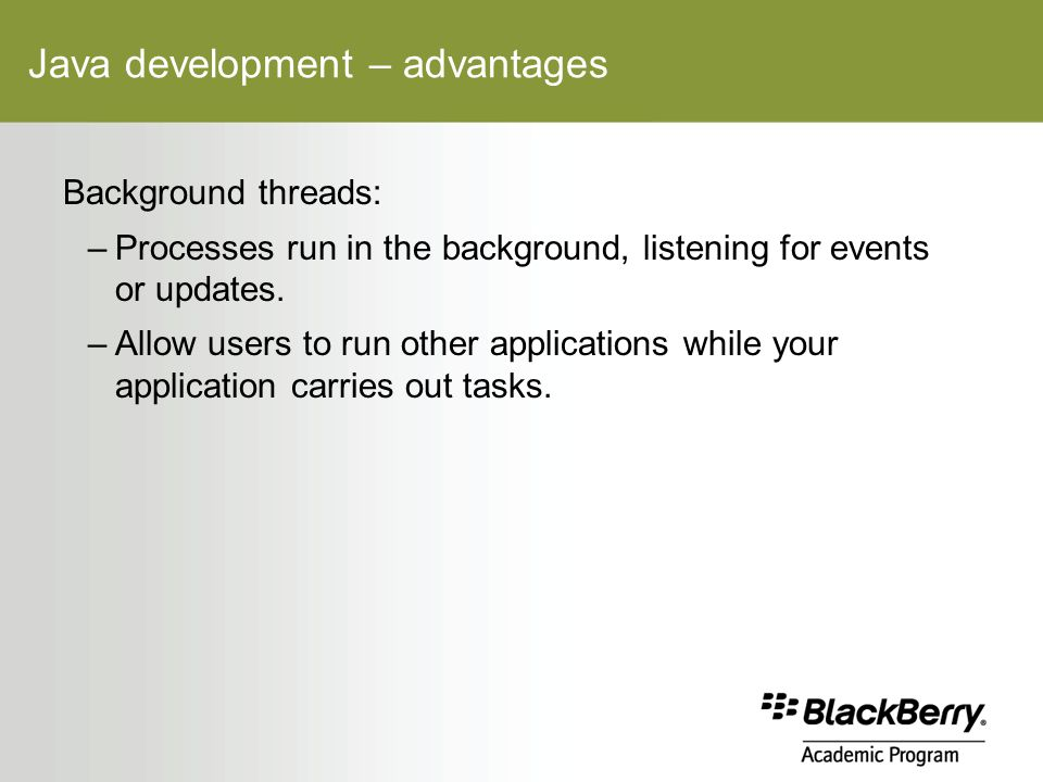 Java development – advantages Background threads: –Processes run in the background, listening for events or updates.