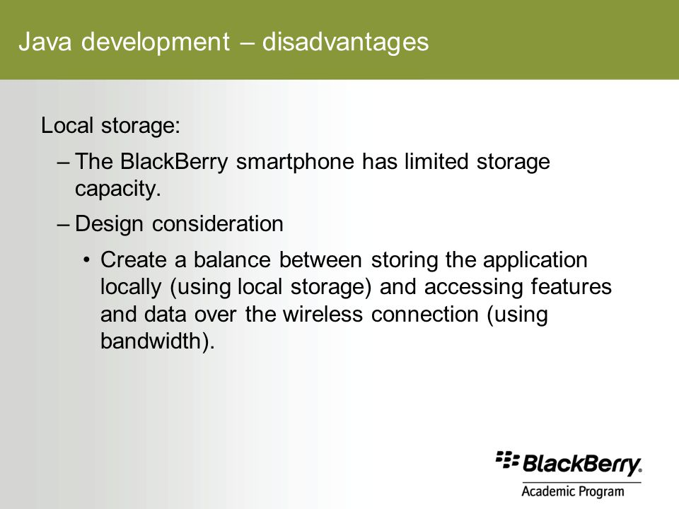 Java development – disadvantages Local storage: –The BlackBerry smartphone has limited storage capacity.