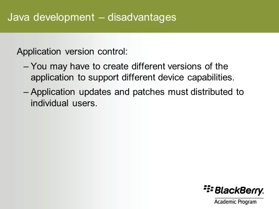Java development – disadvantages Application version control: –You may have to create different versions of the application to support different device capabilities.