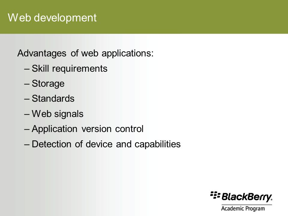 Web development Advantages of web applications: –Skill requirements –Storage –Standards –Web signals –Application version control –Detection of device and capabilities