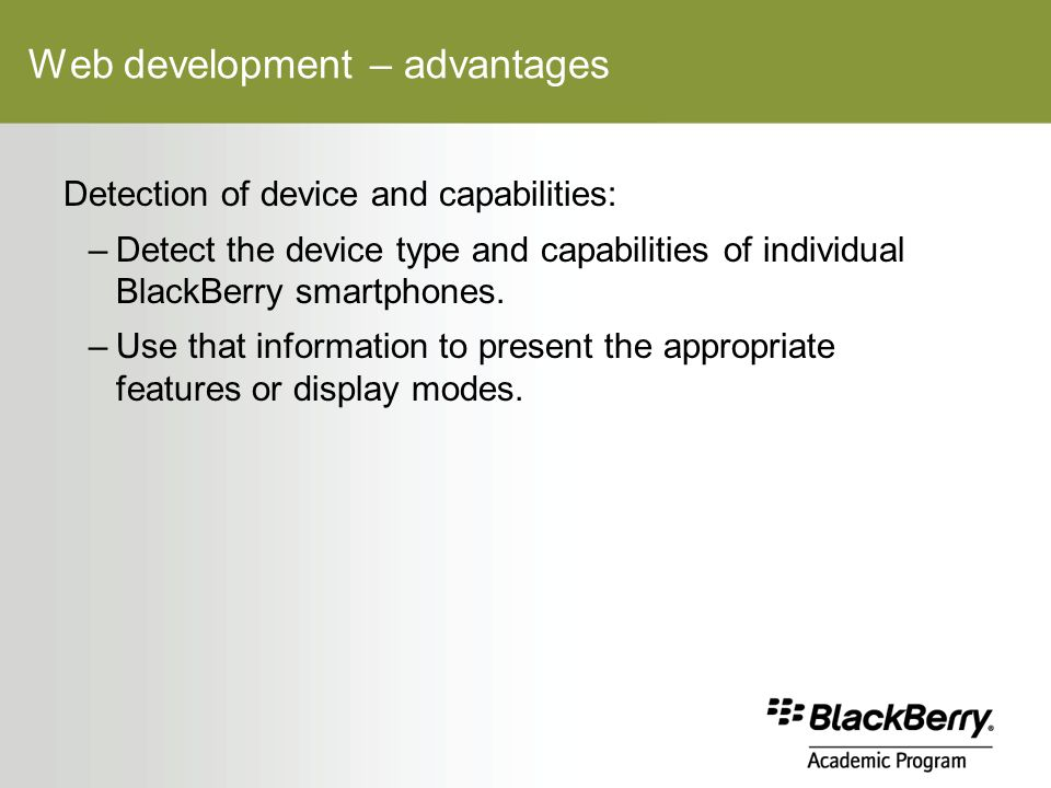 Web development – advantages Detection of device and capabilities: –Detect the device type and capabilities of individual BlackBerry smartphones.