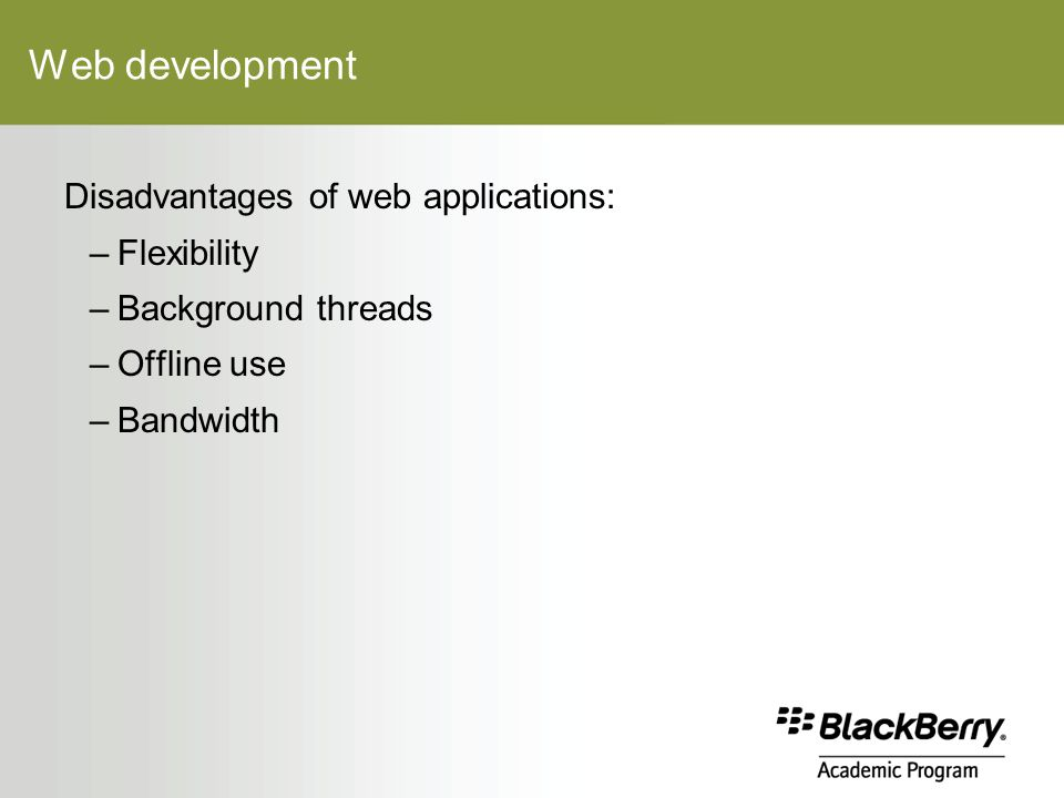 Web development Disadvantages of web applications: –Flexibility –Background threads –Offline use –Bandwidth