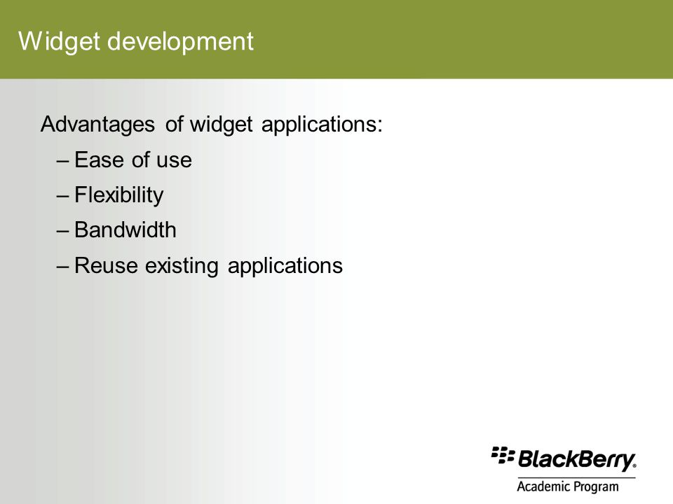 Widget development Advantages of widget applications: –Ease of use –Flexibility –Bandwidth –Reuse existing applications