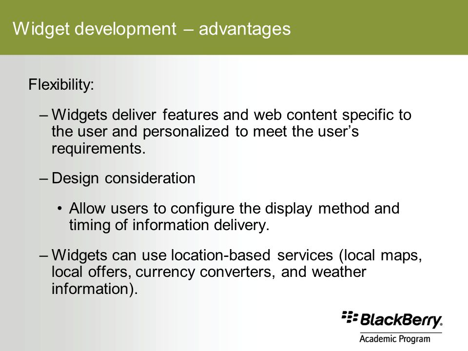 Widget development – advantages Flexibility: –Widgets deliver features and web content specific to the user and personalized to meet the user's requirements.