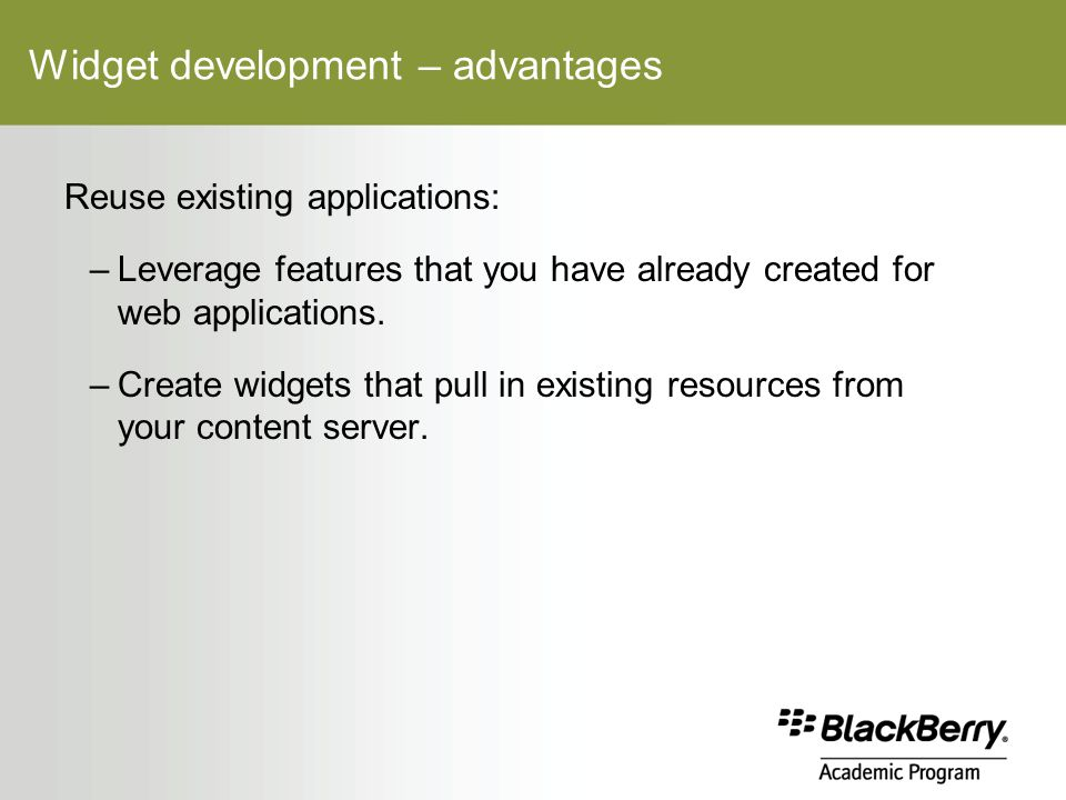 Widget development – advantages Reuse existing applications: –Leverage features that you have already created for web applications.