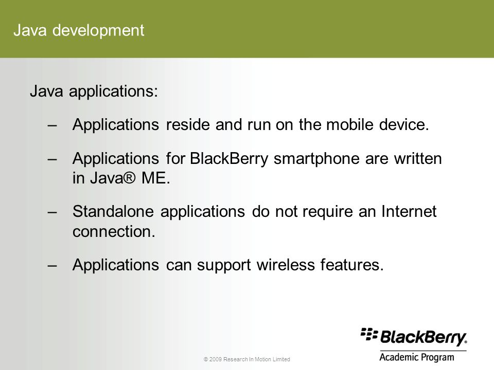 © 2009 Research In Motion Limited Java development Java applications: –Applications reside and run on the mobile device.