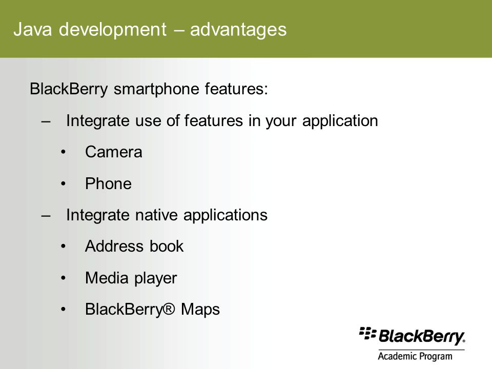 Java development – advantages BlackBerry smartphone features: –Integrate use of features in your application Camera Phone –Integrate native applications Address book Media player BlackBerry® Maps