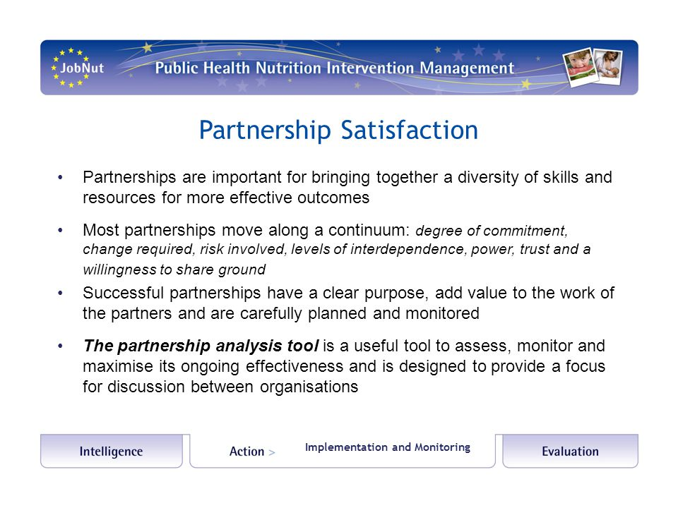 Partnership Satisfaction Partnerships are important for bringing together a diversity of skills and resources for more effective outcomes Most partnerships move along a continuum: degree of commitment, change required, risk involved, levels of interdependence, power, trust and a willingness to share ground Successful partnerships have a clear purpose, add value to the work of the partners and are carefully planned and monitored The partnership analysis tool is a useful tool to assess, monitor and maximise its ongoing effectiveness and is designed to provide a focus for discussion between organisations Implementation and Monitoring