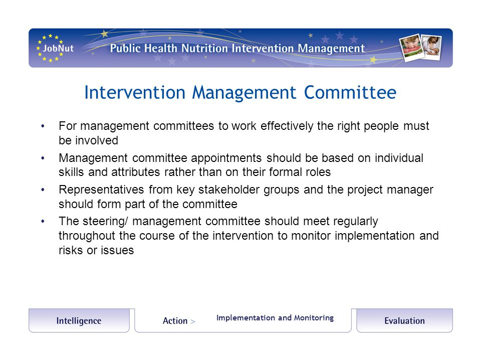 Intervention Management Committee For management committees to work effectively the right people must be involved Management committee appointments should be based on individual skills and attributes rather than on their formal roles Representatives from key stakeholder groups and the project manager should form part of the committee The steering/ management committee should meet regularly throughout the course of the intervention to monitor implementation and risks or issues Implementation and Monitoring