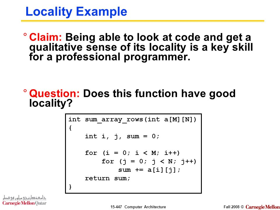 Computer ArchitectureFall 2008 © Locality Example °Claim: Being able to look at code and get a qualitative sense of its locality is a key skill for a professional programmer.