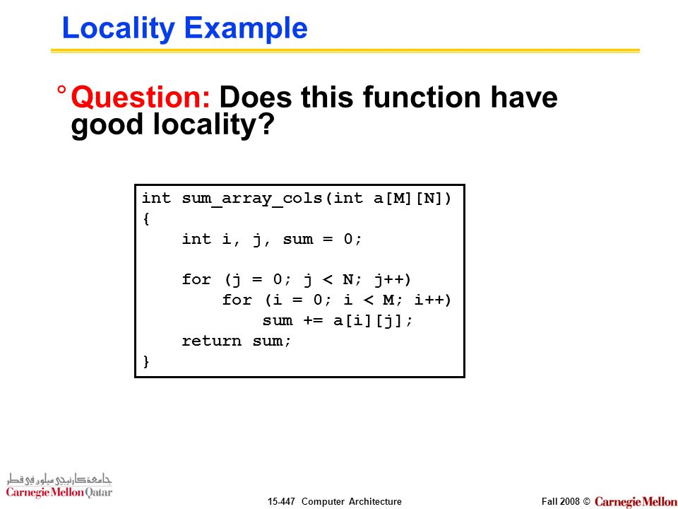 Computer ArchitectureFall 2008 © Locality Example °Question: Does this function have good locality.