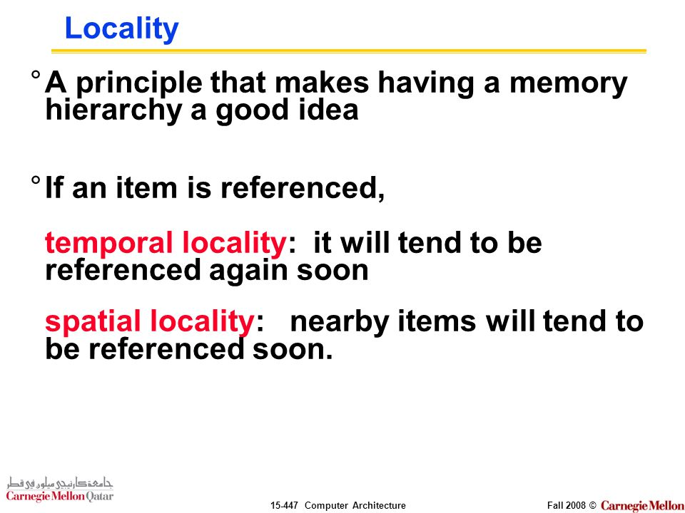 Computer ArchitectureFall 2008 © Locality °A principle that makes having a memory hierarchy a good idea °If an item is referenced, temporal locality: it will tend to be referenced again soon spatial locality: nearby items will tend to be referenced soon.