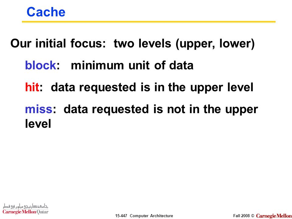 Computer ArchitectureFall 2008 © Our initial focus: two levels (upper, lower) block: minimum unit of data hit: data requested is in the upper level miss: data requested is not in the upper level Cache