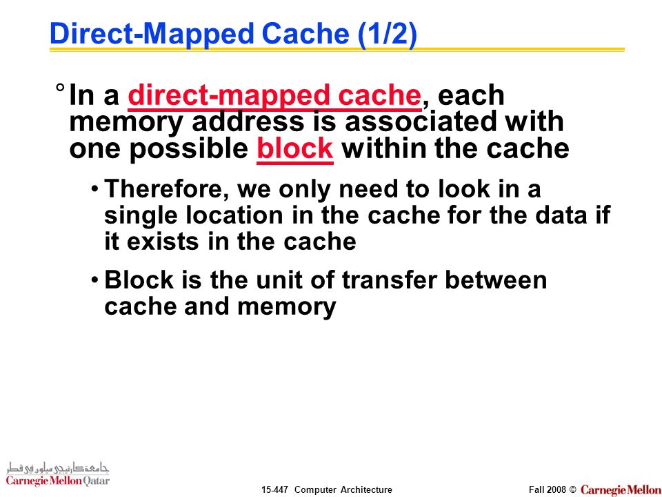 Computer ArchitectureFall 2008 © Direct-Mapped Cache (1/2) °In a direct-mapped cache, each memory address is associated with one possible block within the cache Therefore, we only need to look in a single location in the cache for the data if it exists in the cache Block is the unit of transfer between cache and memory