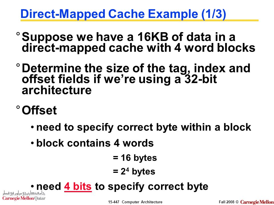Computer ArchitectureFall 2008 © Direct-Mapped Cache Example (1/3) °Suppose we have a 16KB of data in a direct-mapped cache with 4 word blocks °Determine the size of the tag, index and offset fields if we're using a 32-bit architecture °Offset need to specify correct byte within a block block contains 4 words = 16 bytes = 2 4 bytes need 4 bits to specify correct byte