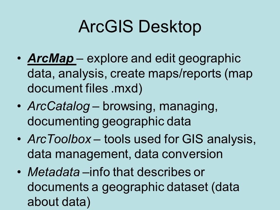 ArcGIS Desktop ArcMap – explore and edit geographic data, analysis, create maps/reports (map document files.mxd) ArcCatalog – browsing, managing, documenting geographic data ArcToolbox – tools used for GIS analysis, data management, data conversion Metadata –info that describes or documents a geographic dataset (data about data)