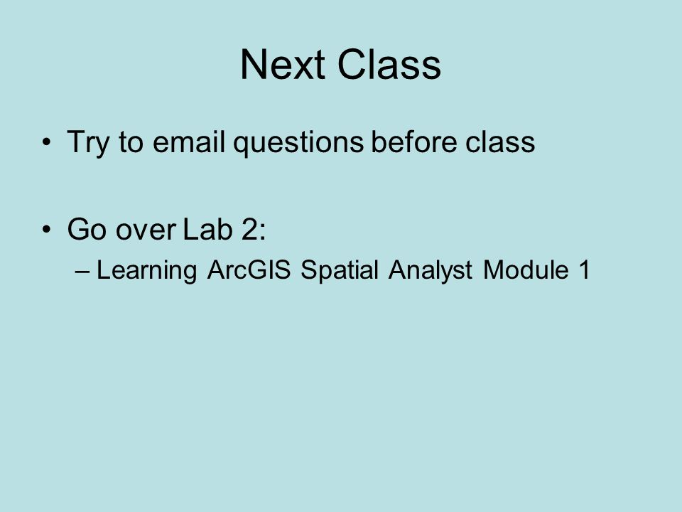 Next Class Try to  questions before class Go over Lab 2: –Learning ArcGIS Spatial Analyst Module 1