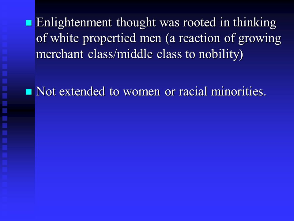 Enlightenment thought was rooted in thinking of white propertied men (a reaction of growing merchant class/middle class to nobility) Enlightenment thought was rooted in thinking of white propertied men (a reaction of growing merchant class/middle class to nobility) Not extended to women or racial minorities.