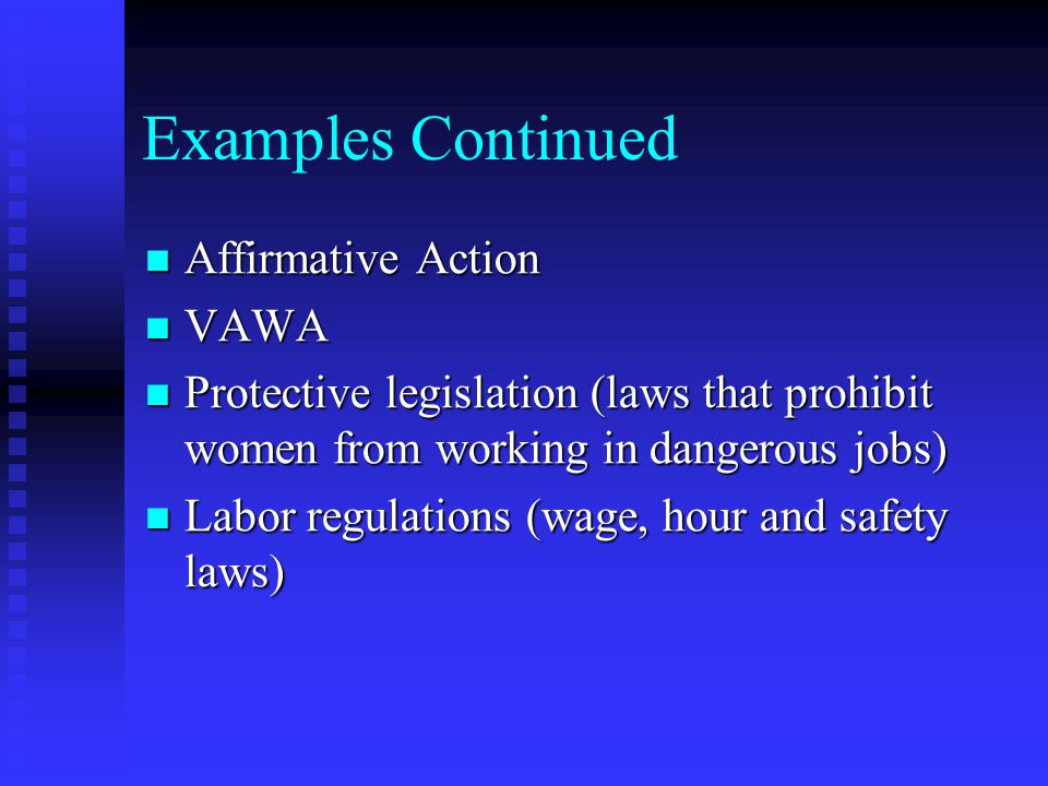 Examples Continued Affirmative Action Affirmative Action VAWA VAWA Protective legislation (laws that prohibit women from working in dangerous jobs) Protective legislation (laws that prohibit women from working in dangerous jobs) Labor regulations (wage, hour and safety laws) Labor regulations (wage, hour and safety laws)