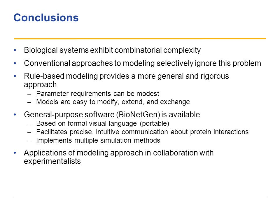 Conclusions Biological systems exhibit combinatorial complexity Conventional approaches to modeling selectively ignore this problem Rule-based modeling provides a more general and rigorous approach – Parameter requirements can be modest – Models are easy to modify, extend, and exchange General-purpose software (BioNetGen) is available – Based on formal visual language (portable) – Facilitates precise, intuitive communication about protein interactions – Implements multiple simulation methods Applications of modeling approach in collaboration with experimentalists